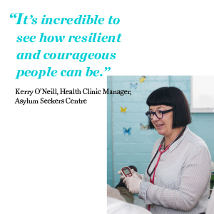 """It's incredible to see how resilient and courageous people can be."" Kerry O'Neill, Health Clinic Manager, ASC"